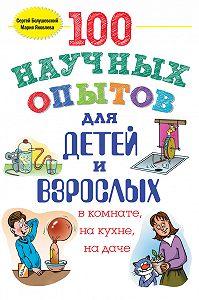 Сергей Болушевский, Мария Яковлева - 100 научных опытов для детей и взрослых в комнате, на кухне и на даче
