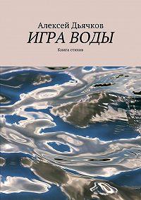 Алексей Дьячков -Игра воды. Книга стихов