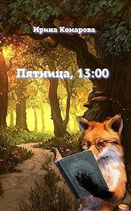 Ирина Комарова -Пятница, тринадцать ноль-ноль
