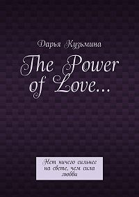 Дарья Кузьмина -The Power ofLove… Нет ничего сильнее насвете, чем сила любви