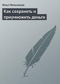 Илья Мельников -Как сохранить и приумножить деньги