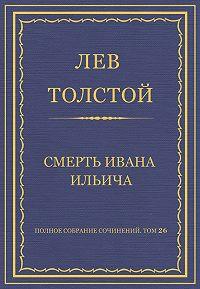 Лев Толстой -Полное собрание сочинений. Том 26. Произведения 1885–1889 гг. Смерть Ивана Ильича