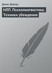 Денис Шевчук - НЛП. Психолингвистика. Техники убеждения