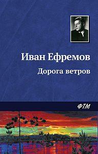 Иван Ефремов - Дорога ветров