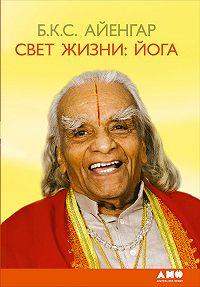 Б. К. С. Айенгар -Свет жизни: йога. Путешествие к цельности, внутреннему спокойствию и наивысшей свободе