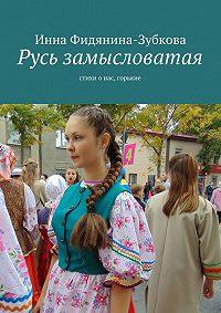 Инна Фидянина-Зубкова - Русь замысловатая. стихи о нас, горькие