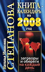 Наталья Ивановна Степанова -Книга-календарь на 2008 год. Заговоры и обереги на каждый день