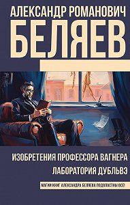 Александр Романович Беляев -Изобретения профессора Вагнера. Лаборатория Дубльвэ (сборник)