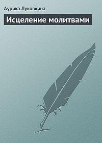 Аурика Луковкина -Исцеление молитвами