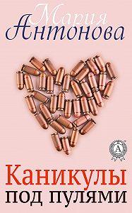 Мария Антонова -Каникулы под пулями