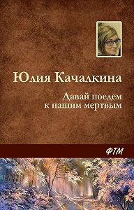 Юлия Качалкина - Давай поедем к нашим мёртвым