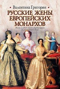 Валентина Григорян -Русские жены европейских монархов