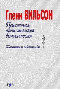 Гленн Вильсон - Психология артистической деятельности: Таланты и поклонники