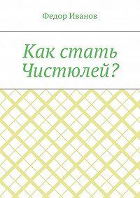 Федор Иванов -Как стать Чистюлей?