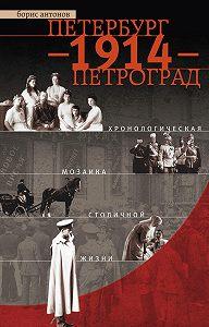 Борис Антонов - Петербург – 1914 – Петроград. Хронологическая мозаика столичной жизни
