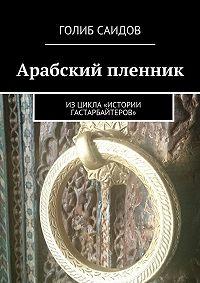 Голиб Саидов -Арабский пленник. Изцикла «Истории гастарбайтеров»