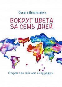 Оксана Данильченко -Вокруг цвета за семь дней. Открой для себя всю силу радуги