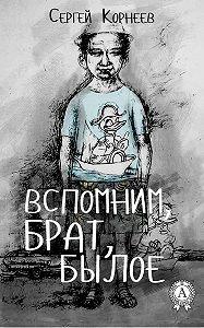 Сергей Корнеев -Вспомним, брат, былое