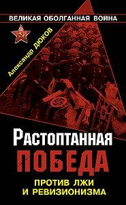 Александр Дюков - Растоптанная Победа. Против лжи и ревизионизма