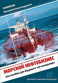 Валерий Самойлов -Морской нефтебизнес. Пособие для будущего топ-менеджера