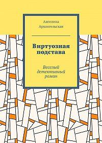 Ангелина Архангельская -Виртуозная подстава. Веселый детективный роман