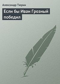 Александр Тюрин -Если бы Иван Грозный победил