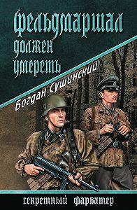 Богдан Сушинский -Фельдмаршал должен умереть