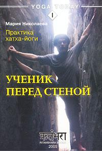 Мария В. Николаева - Практика хатха-йоги. Ученик перед стеной