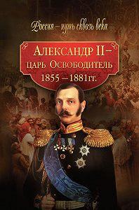 Коллектив Авторов, Мария Колыванова - Александр II – царь-Освободитель. 1855–1881 гг.