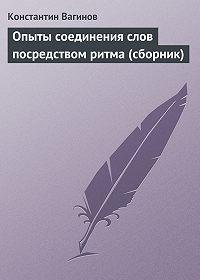 Константин Вагинов -Опыты соединения слов посредством ритма (сборник)