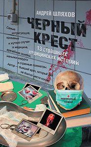 Андрей Шляхов -Черный крест. 13 страшных медицинских историй