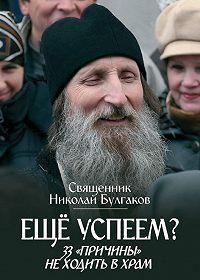 Священник Николай Булгаков -Еще успеем? 33 «причины» не ходить в храм