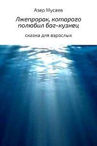 Азер Мусаев -Лжепророк, которого полюбил бог-кузнец