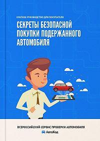 Ирина Ивонина -Секреты безопасной покупки подержанного автомобиля. Краткое руководство для покупателя