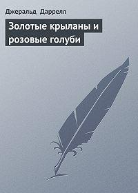 Джеральд Даррелл -Золотые крыланы и розовые голуби
