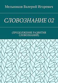 Валерий Мельников -СЛОВОЗНАНИЕ02. (ПРОДОЛЖЕНИЕ РАЗВИТИЯ СЛОВОЗНАНИЙ)