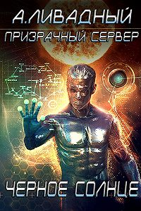 Андрей Ливадный -Призрачный Сервер. Чёрное Солнце