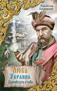 Владислав Бахревский -Люба Украина. Долгий путь к себе