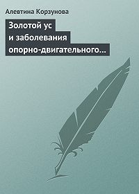 Алевтина Корзунова - Золотой ус и заболевания опорно-двигательного аппарата