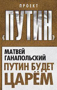 Матвей Ганапольский - Путин будет царем