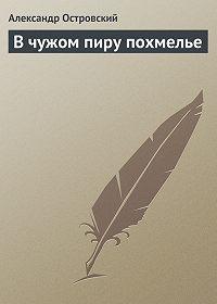 Александр Островский - В чужом пиру похмелье