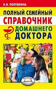 Надежда Николаевна Полушкина -Полный семейный справочник домашнего доктора