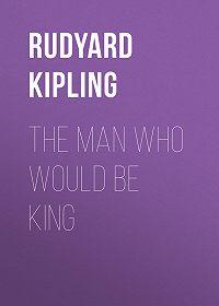 Rudyard Kipling -The Man Who Would Be King