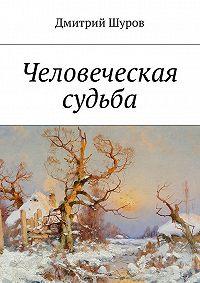 Дмитрий Александрович Шуров -Человеческая судьба