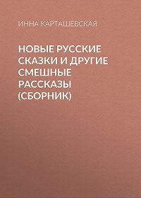 Инна Карташевская -Новые русские сказки и другие смешные рассказы (сборник)