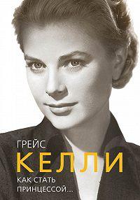 Елена Таничева -Грейс Келли. Как стать принцессой…