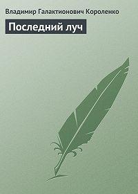 Владимир Короленко -Последний луч