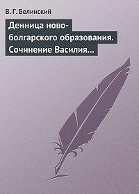 В. Г. Белинский -Денница ново-болгарского образования. Сочинение Василия Априлова