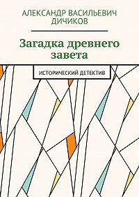 Александр Дичиков -Загадка древнего завета. Исторический детектив