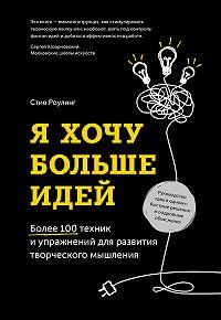Стив Роулинг -Я хочу больше идей. Более 100 техник и упражнений для развития творческого мышления